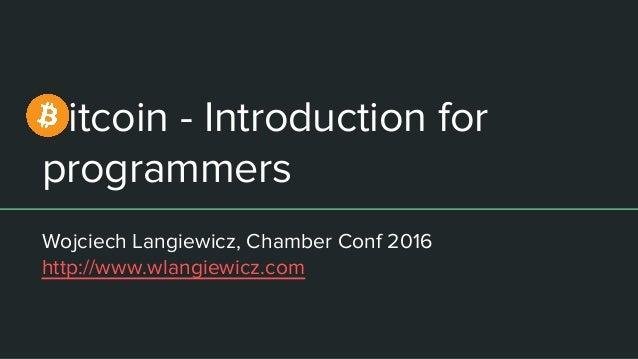 Bitcoin - Introduction for programmers Wojciech Langiewicz, Chamber Conf 2016 http://www.wlangiewicz.com