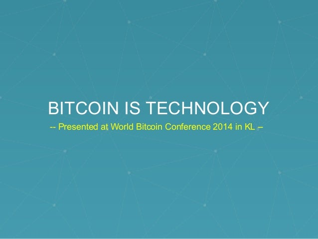 BITCOIN IS TECHNOLOGY -- Presented at World Bitcoin Conference 2014 in KL --