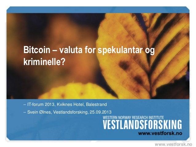 www.vestforsk.no Bitcoin – valuta for spekulantar og kriminelle? -- IT-forum 2013, Kviknes Hotel, Balestrand -- Svein Ølne...