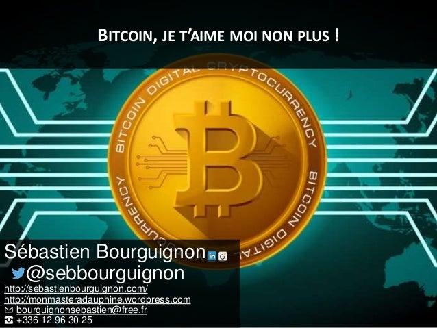 BITCOIN, JE T'AIME MOI NON PLUS ! Sébastien Bourguignon @sebbourguignon http://sebastienbourguignon.com/ http://monmastera...