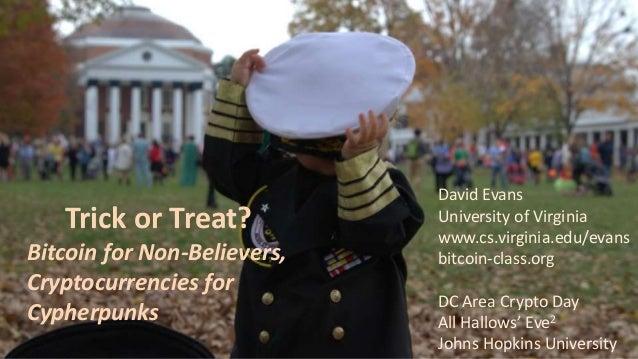 Trick or Treat? Bitcoin for Non-Believers, Cryptocurrencies for Cypherpunks David Evans University of Virginia www.cs.virg...