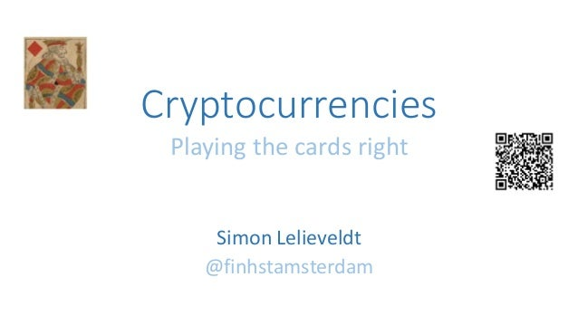 Cryptocurrencies Playing the cards right Simon Lelieveldt @finhstamsterdam