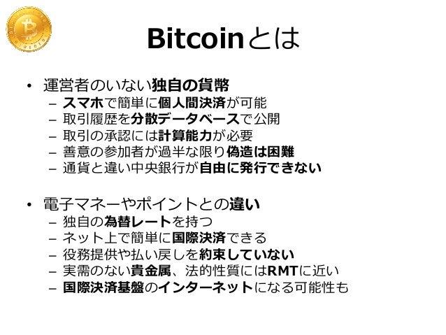 なぜBitcoinを使うのか • • • • • • •  圧倒的に低い決済・為替手数料 24時間365日 瞬時で世界中に送金可能 口座開設の容易さと匿名性 外為規制の回避 (中国) 預金課税・ペイオフの回避 (キプロス) 通貨不安 (欧州諸国...
