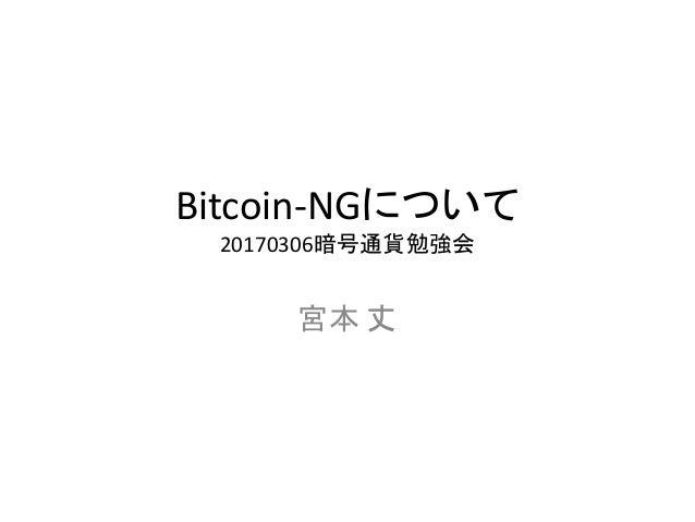 Bitcoin-NGについて 20170306暗号通貨勉強会 宮本 丈