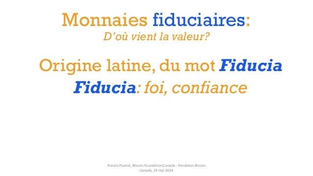 Monnaies fiduciaires: D'où vient la valeur? Origine latine, du mot Fiducia Fiducia: foi,confiance Francis Pouliot, Bitcoin...