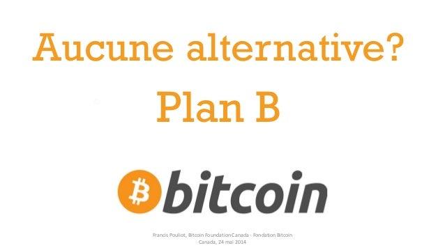 Plan B Aucune alternative? Francis Pouliot, Bitcoin Foundation Canada - Fondation Bitcoin Canada, 24 mai 2014