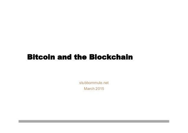 Bitcoin and the Blockchain stubbornmule.net March 2015
