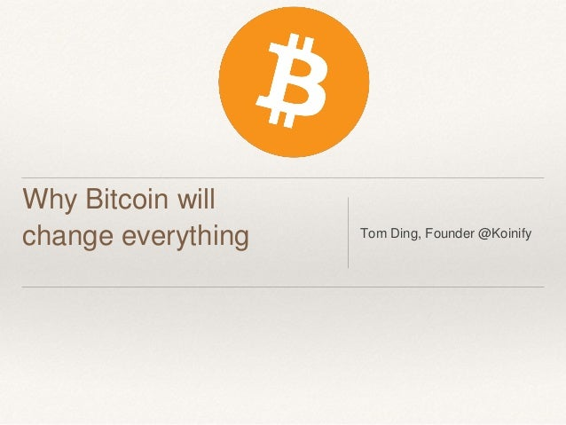 Why Bitcoin will change everything Tom Ding, Founder @Koinify