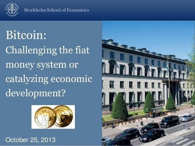 Stockholm School of Economics  Bitcoin: Challenging the fiat money system or catalyzing economic development?  October 25,...