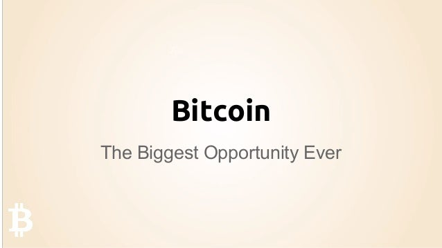 Bitcoin The Biggest Opportunity Ever