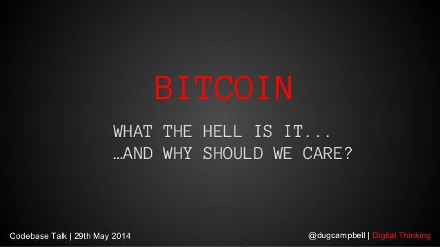 @dugcampbell | Digital Thinking BITCOIN WHAT THE HELL IS IT... …AND WHY SHOULD WE CARE? Codebase Talk | 29th May 2014
