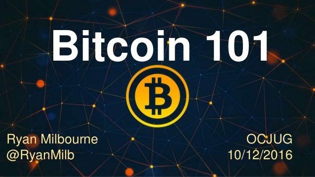 Bitcoin 101 Ryan Milbourne @RyanMilb OCJUG 10/12/2016