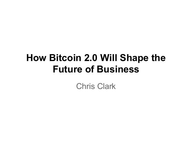 How Bitcoin 2.0 Will Shape the Future of Business Chris Clark