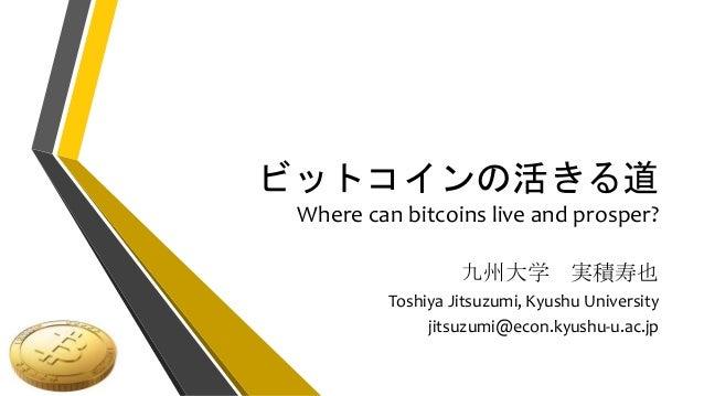 ビットコインの活きる道 Where can bitcoins live and prosper? 九州大学 実積寿也 Toshiya Jitsuzumi, Kyushu University jitsuzumi@econ.kyushu-u.ac...