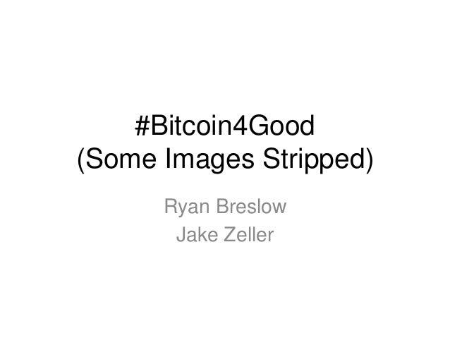 #Bitcoin4Good (Some Images Stripped) Ryan Breslow Jake Zeller