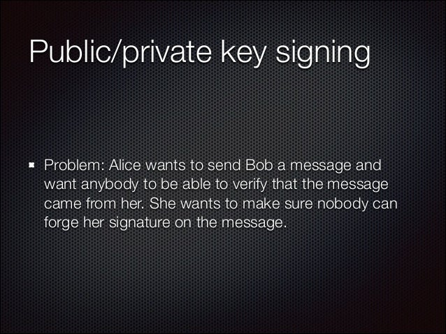 Public/private key signing  Problem: Alice wants to send Bob a message and want anybody to be able to verify that the mess...