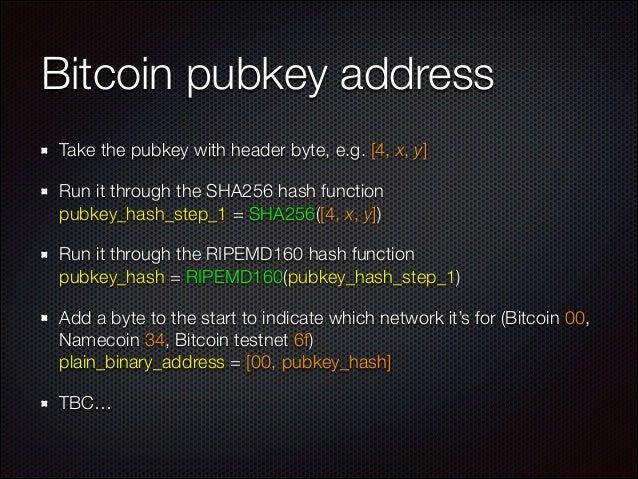 Bitcoin pubkey address Take the pubkey with header byte, e.g. [4, x, y] Run it through the SHA256 hash function pubkey_ha...