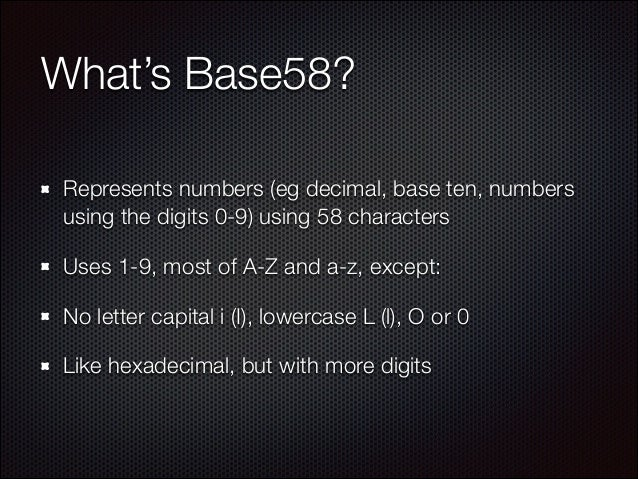 What's Base58? Represents numbers (eg decimal, base ten, numbers using the digits 0-9) using 58 characters Uses 1-9, most ...