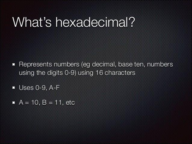 What's hexadecimal? Represents numbers (eg decimal, base ten, numbers using the digits 0-9) using 16 characters Uses 0-9, ...