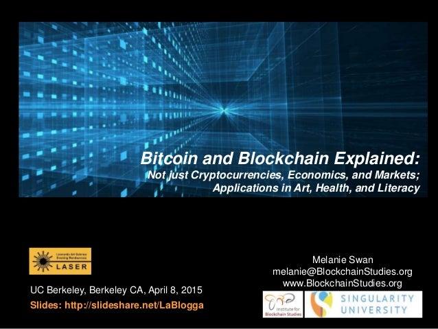 UC Berkeley, Berkeley CA, April 8, 2015 Slides: http://slideshare.net/LaBlogga Melanie Swan melanie@BlockchainStudies.org ...