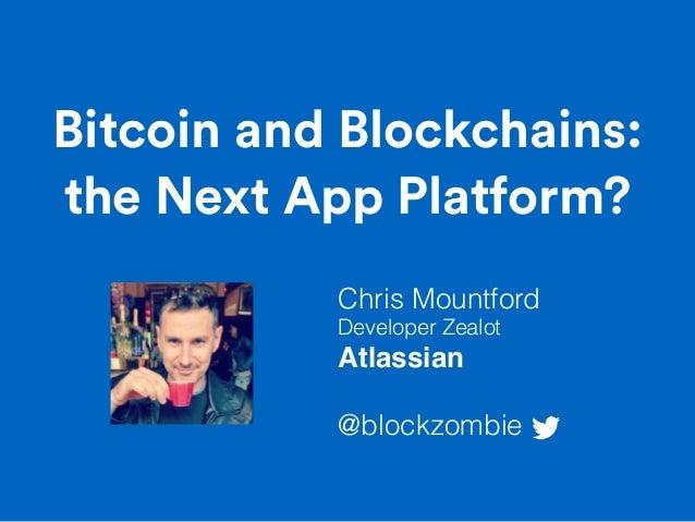 Bitcoin and Blockchains: the Next App Platform? Chris Mountford Developer Zealot Atlassian @blockzombie