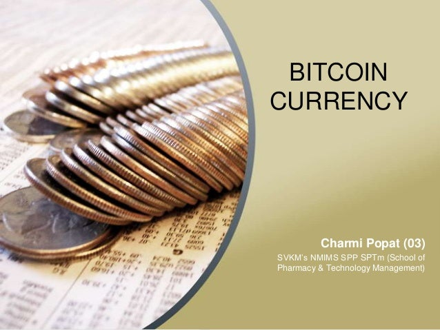 BITCOIN CURRENCY  Charmi Popat (03) SVKM's NMIMS SPP SPTm (School of Pharmacy & Technology Management)