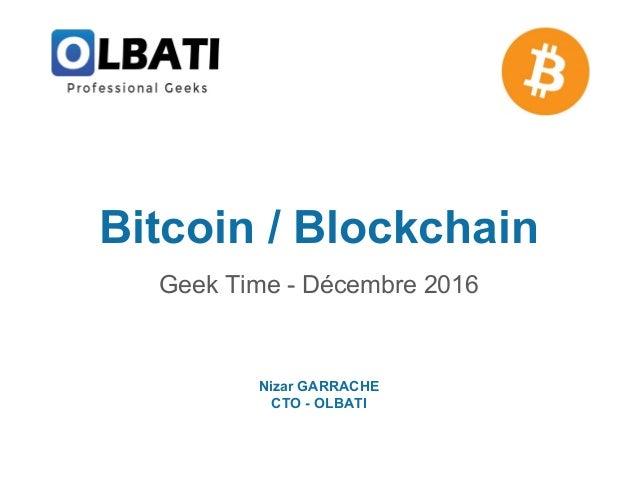 Bitcoin / Blockchain Geek Time - Décembre 2016 Nizar GARRACHE CTO - OLBATI