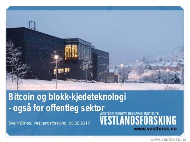 www.vestforsk.no Bitcoin og blokk-kjedeteknologi - også for offentleg sektor Svein Ølnes, Vestlandsforsking, 03.02.2017