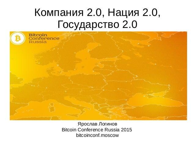 Компания 2.0, Нация 2.0, Государство 2.0 Ярослав Логинов Bitcoin Conference Russia 2015 bitcoinconf.moscow