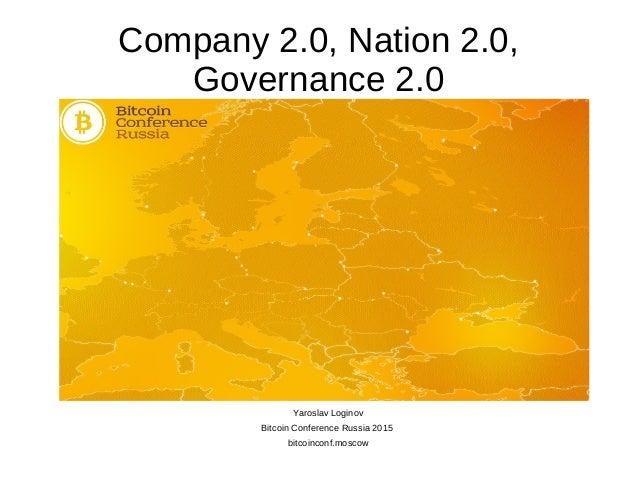 Company 2.0, Nation 2.0, Governance 2.0 Yaroslav Loginov Bitcoin Conference Russia 2015 bitcoinconf.moscow