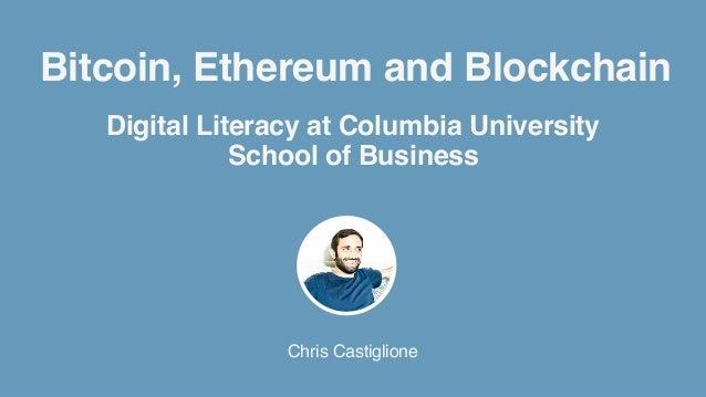 Bitcoin, Ethereum and Blockchain Chris Castiglione Digital Literacy at Columbia University School of Business