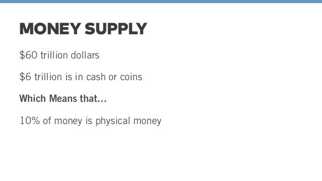 $60 trillion dollars $6 trillion is in cash or coins Which Means that… 10% of money is physical money Therefore, 90% of al...