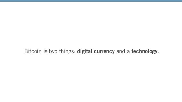 Bitcoin is two things: digital currency and a technology.