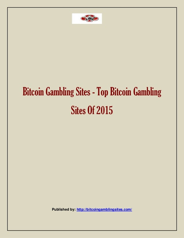 Bitcoin Gambling Sites - Top Bitcoin Gambling Sites Of 2015 Published by: http://bitcoingamblingsites.com/