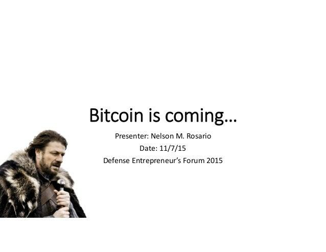 Bitcoin is coming… Presenter: Nelson M. Rosario Date: 11/7/15 Defense Entrepreneur's Forum 2015
