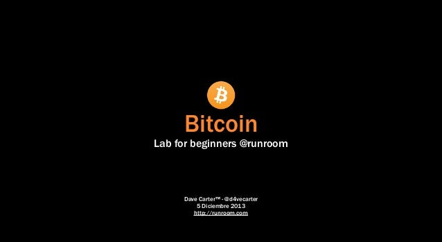 Bitcoin  Lab for beginners @runroom  Dave Carter™ - @d4vecarter 5 Diciembre 2013 http://runroom.com