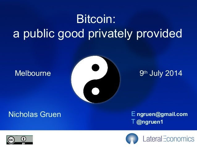 Melbourne Nicholas Gruen E ngruen@gmail.com T @ngruen1 9th July 2014 Bitcoin: a public good privately provided