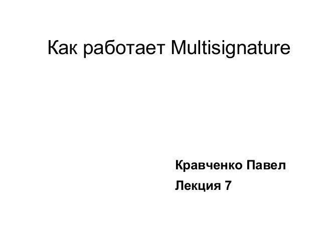 Как работает Multisignature Кравченко Павел Лекция 7
