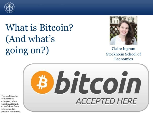 What is Bitcoin?  (And what's  going on?) Claire Ingram  Stockholm School of  Economics  I've used Swedish  companies as  ...