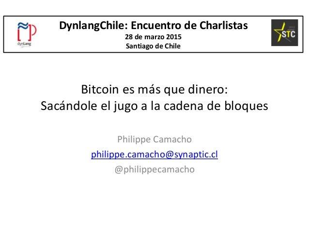 Bitcoin es más que dinero: Sacándole el jugo a la cadena de bloques Philippe Camacho philippe.camacho@synaptic.cl @philipp...