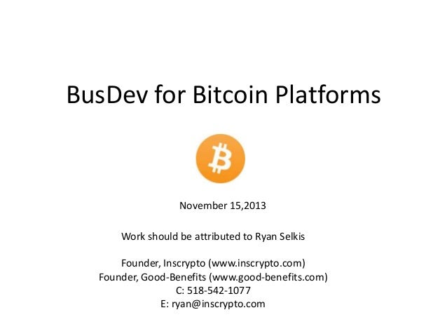 BusDev for Bitcoin Platforms  November 15,2013 Work should be attributed to Ryan Selkis Founder, Inscrypto (www.inscrypto....