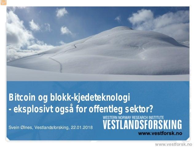 www.vestforsk.no Bitcoin og blokk-kjedeteknologi - eksplosivt også for offentleg sektor? Svein Ølnes, Vestlandsforsking, 2...