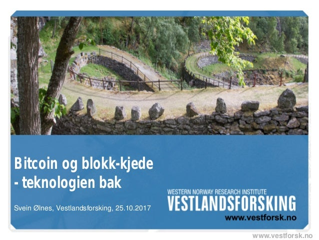 www.vestforsk.no Bitcoin og blokk-kjede - teknologien bak Svein Ølnes, Vestlandsforsking, 25.10.2017