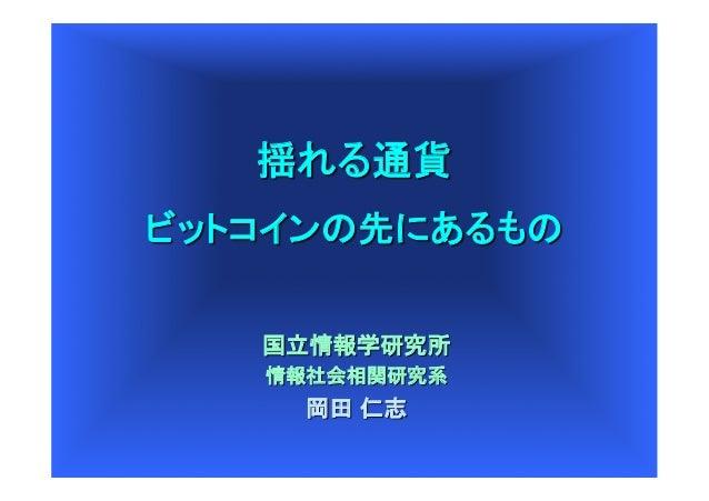 揺れる通貨 ビットコインの先にあるもの 国立情報学研究所 情報社会相関研究系  岡田 仁志