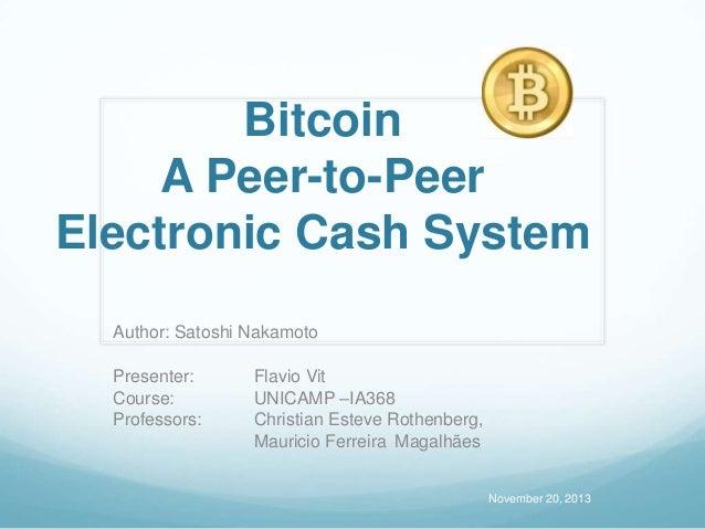 Bitcoin A Peer-to-Peer Electronic Cash System Author: Satoshi Nakamoto Presenter: Course: Professors:  Flavio Vit UNICAMP ...