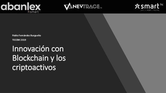 Innovación con Blockchain y los criptoactivos Pablo Fernández Burgueño TECOM 2019