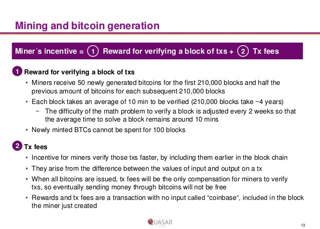 Mining and bitcoin generation Miner´s incentive = 1  Reward for verifying a block of txs + 2  Tx fees  1 Reward for verify...