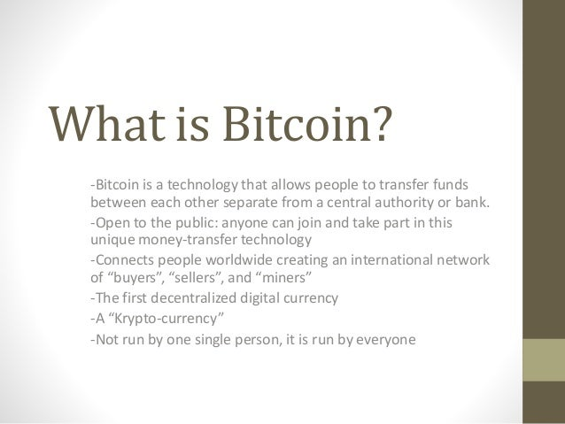 What is Bitcoin? -Bitcoin is a technology that allows people to transfer funds between each other separate from a central ...