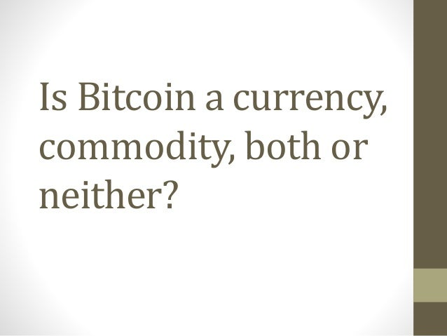 Is Bitcoin a currency, commodity, both or neither?