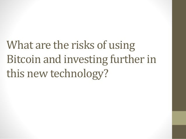 What are the risks of using Bitcoin and investing further in this new technology?